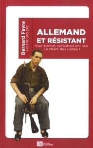 Bernard Favre - Le chant des ruines - Tome 1, Allemand et résistant - Hugo Schmidt, combattant anti-nazi.