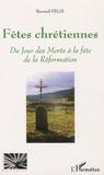 Bernard Félix - Fêtes chrétiennes - Du Jour des Morts à la fête de la Réformation.