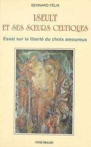 Bernard Félix - Yseult et sours celtiques : essais sur la liberté du choix amoureux.