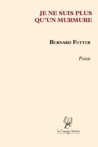 Bernard Fetter - Je ne suis plus qu'un murmure.
