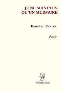 Bernard Fetter - Je ne suis qu'un murmure - Poésie.