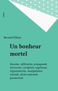 Bernard Fillaire - Un bonheur mortel - Racisme, infiltration, propagande, terrorisme, corruption, eugénisme, négationisme, manipulation mentale, droite nationale, paranormal.