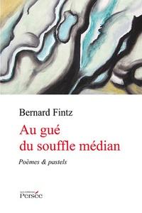 Bernard Fintz - Au gué du souffle médian - Poèmes & pastels.