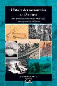 Bernard Foucault - Histoire des sous-marins en Bretagne - Des premiers essais du XVIIe siècle aux sous-marins nucléaires.