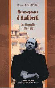 Bernard Fournier - Métamorphoses d'Audiberti - Une biographie 1899-1965.