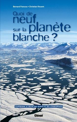 Bernard Francou et Christian Vincent - Quoi de neuf sur la planète blanche ? - Comprendre le déclin des glaces et ses conséquences.