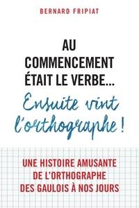 Bernard Fripiat - Au commencement était le verbe... Ensuite vint l'orthographe !.