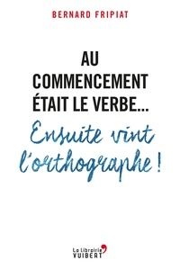 Bernard Fripiat et Bernard Fripiat - Au commencement était le verbe... Ensuite vint l'orthographe !.