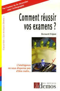 Bernard Fripiat - Comment réussir vos examens ? - L'intelligence ne nous dispense pas d'être malin.
