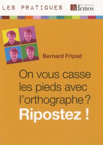 Bernard Fripiat - On vous casse les pieds avec l'orthographe ? Ripostez !.