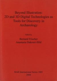 Bernard Frischer et Anastasia Dakouri-Hild - Beyond Illustration: 2D and 3D Digital Technologies as Tools for Discovery in Archaeology.