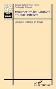 Bernard Gaillard et Sylvie Hamel - Adolescents délinquants et leurs parents - Bandes et violences en groupe.