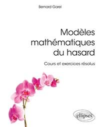 Bernard Garel - Modèles mathématiques du hasard - Cours et exercices résolus.