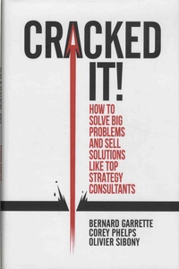 Bernard Garrette et Corey Phelps - Cracked it! - How to solve big problems and sell solutions like top strategy consultants.