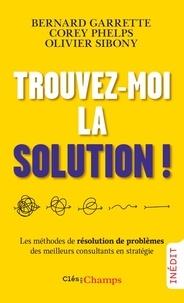 Bernard Garrette et Corey Phelps - Trouvez-moi la solution ! - Les méthodes de résolution de problèmes des meilleurs consultants en stratégie.