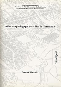 Bernard Gauthiez - Atlas morphologique des villes de Normandie.