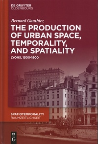 Bernard Gauthiez - The production of Urban Space, Temporality, and Spatiality - Lyons, 1500-1900.