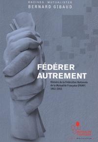 Bernard Gibaud - Fédérer autrement - Histoire de la Fédération Nationale de la Mutualité Française (FNMF) 1902-2002.
