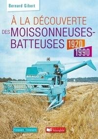 Bernard Gibert - A la découverte des moissonneuses-batteuses - 1920-1990.