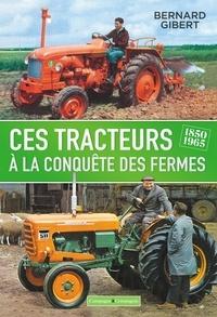 Bernard Gibert - Ces tracteurs à la conquête des fermes, 1850-1965.