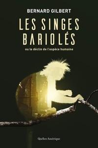 Bernard Gilbert - Les singes bariolés - Ou le déclin de l'espèce humaine.