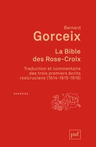 Bernard Gorceix - La bible des Rose-Croix - Traduction et commentaire des trois premiers écrits rosicruciens (1614-1615-1616).