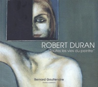 Bernard Gouttenoire - Robert Duran - Toutes les vies du peintre.