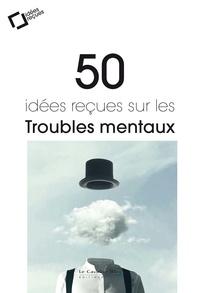 Bernard Granger et Thierry Haustgen - 50 idées reçues sur les troubles mentaux.