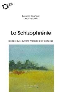 Bernard Granger et Jean Naudin - La Schizophrénie - Idées reçues sur une maladie de l'existence.