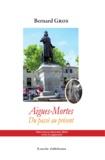 Bernard Gros - Aigues-Mortes, du passé au présent.