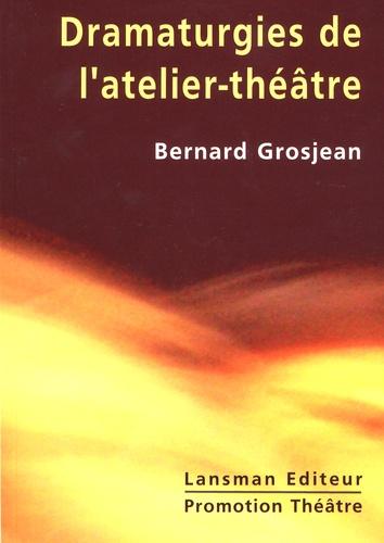 Bernard Grosjean - Dramaturgies de l'atelier-théâtre - De la mise en jeu à la représentation.