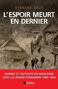Bernard Grué - L'espoir meurt en dernier - Avec la Légion étrangère, guerre et captivité en Indochine (1949-1954).