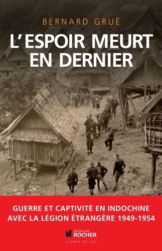 L'espoir meurt en dernier. Avec la Légion étrangère, guerre et captivité en Indochine (1949-1954)