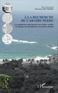 Bernard Grunberg - A la recherche du Caraïbe perdu - Les populations amérindiennes des Petites Antilles de l'époque précolombienne à la période coloniale.