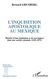 Bernard Grunberg - L'INQUISITION APOSTOLIQUE AU MEXIQUE. - Histoire d'une institution et de son impact dans une société coloniale (1521-1571).