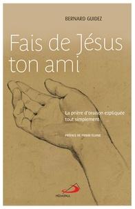 Bernard Guidez - Fais de Jésus ton ami - La prière d'oraison expliquée tout simplement.