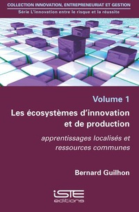 Bernard Guilhon - L'innovation entre le risque et la réussite - Volume 1, Les écosystèmes d'innovation et de production - Apprentissages localisés et ressources communes.