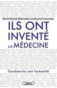Bernard Guiraud-Chaumeil - Ils ont inventé la médecine - Gardons-lui son humanité.