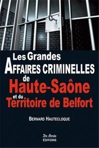 Bernard Hautecloque - Les grandes affaires criminelles de Haute-Saône et du Territoire de Belfort.