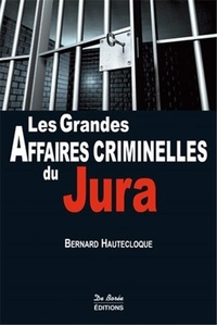 Bernard Hautecloque - Les grandes affaires criminelles du Jura.