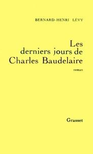 Bernard-Henri Lévy - Les derniers jours de Charles Baudelaire.