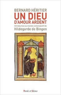 Bernard Héritier - Un Dieu d'amour ardent - Introduction au monde contemplatif de Hildegarde de Bingen.
