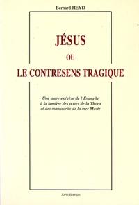 Bernard Heyd - Jésus ou le contresens tragique - Une autre exégèse de l'Evangile à la lumière des textes de la Thora et des manuscrits de la mer Morte.