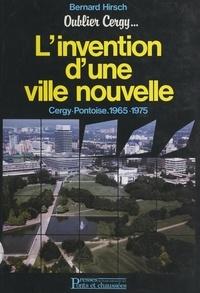 Bernard Hirsch et J. Bruchel Iaurif - Oublier Cergy : l'invention d'une ville nouvelle, Cergy-Pontoise, 1965-1975 - Précédé de Bernard Hirsch : esquisses pour un portrait.