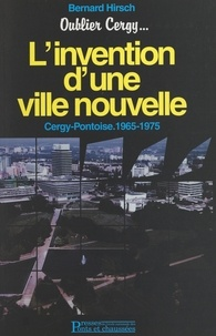 Bernard Hirsch et Catherine B. Hirsch - Oublier Cergy... : l'invention d'une ville nouvelle - Cergy-Pontoise, 1965-1975.