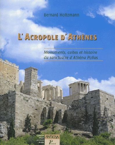 Bernard Holtzmann - L'Acropole d'Athènes - Monuments, cultes et histoire du sanctuaire d'Athèna Polias.