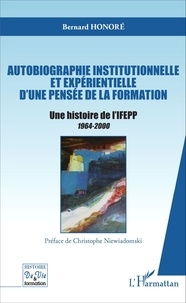 Bernard Honoré - Autobiographie institutionnelle et expérientielle d'une pensée de la formation - Une histoire de l'IFEPP 1964-2000.