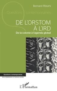 Bernard Hours - De l'ORSTOM à l'IRD - De la colonie à l'agenda global.