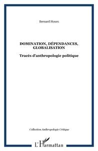 Bernard Hours - Domination, dépendances, globalisation - Tracés d'anthropologie politique.