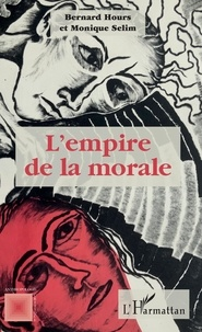 Bernard Hours et Monique Sélim - L'empire de la morale.